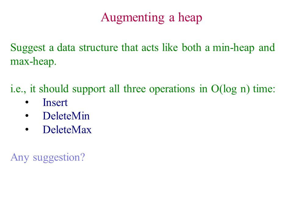 Augmenting a heap Suggest a data structure that acts like both a min-heap and max-heap.
