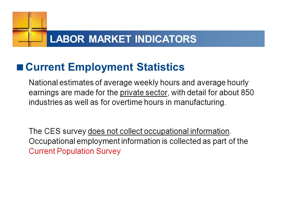 LABOR MARKET INDICATORS  Current Employment Statistics National estimates of average weekly hours and average hourly earnings are made for the private sector, with detail for about 850 industries as well as for overtime hours in manufacturing.