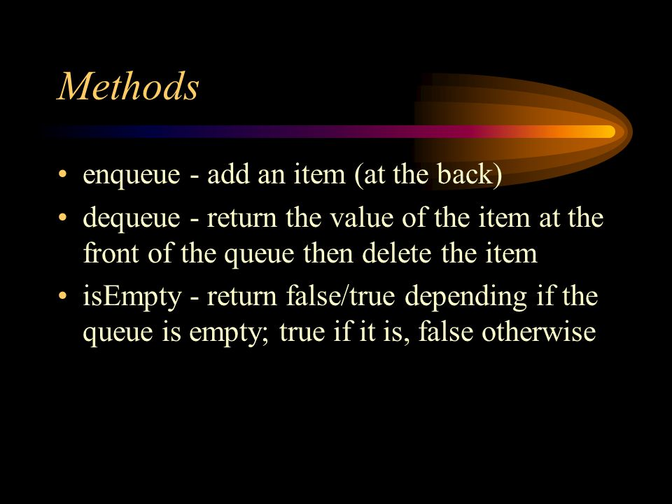 Methods enqueue - add an item (at the back) dequeue - return the value of the item at the front of the queue then delete the item isEmpty - return false/true depending if the queue is empty; true if it is, false otherwise