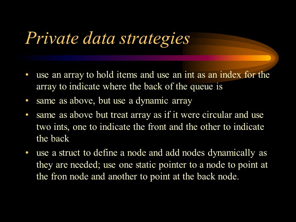 Private data strategies use an array to hold items and use an int as an index for the array to indicate where the back of the queue is same as above, but use a dynamic array same as above but treat array as if it were circular and use two ints, one to indicate the front and the other to indicate the back use a struct to define a node and add nodes dynamically as they are needed; use one static pointer to a node to point at the fron node and another to point at the back node.