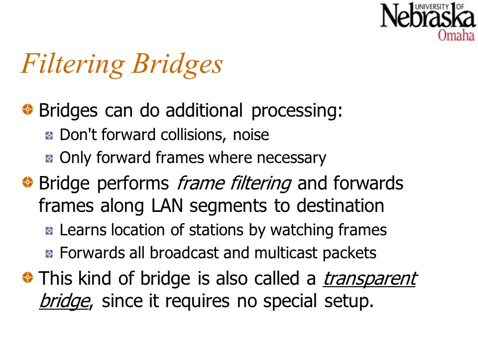 Filtering Bridges Bridges can do additional processing: Don t forward collisions, noise Only forward frames where necessary Bridge performs frame filtering and forwards frames along LAN segments to destination Learns location of stations by watching frames Forwards all broadcast and multicast packets This kind of bridge is also called a transparent bridge, since it requires no special setup.
