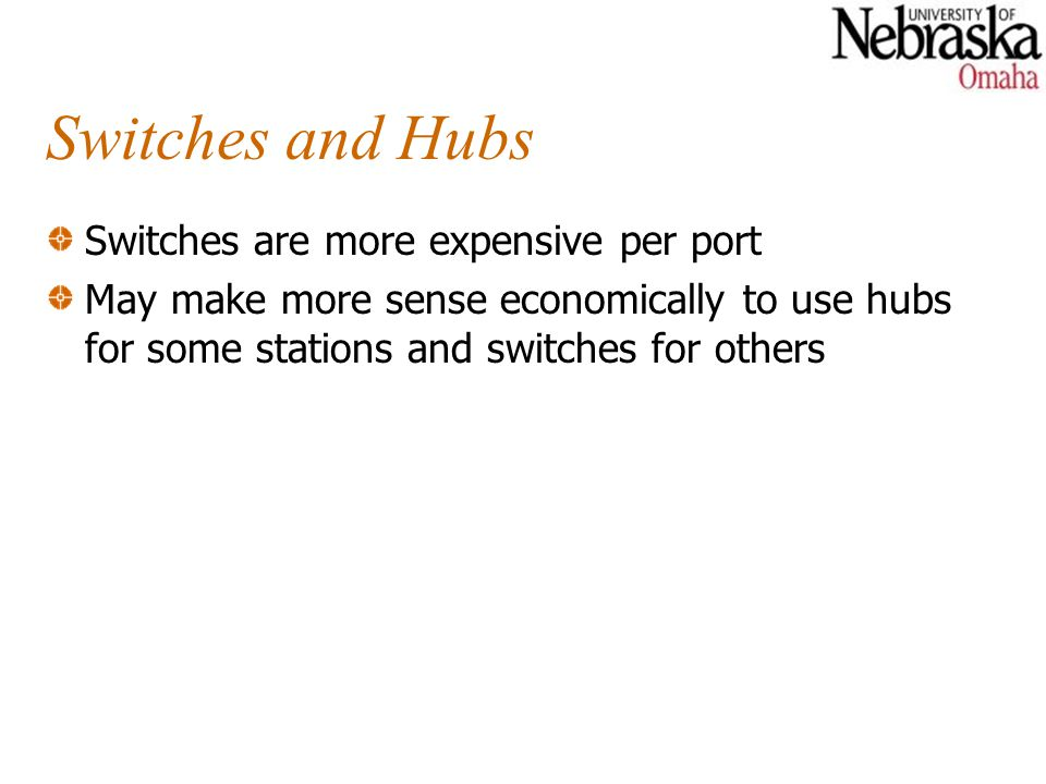 Switches and Hubs Switches are more expensive per port May make more sense economically to use hubs for some stations and switches for others
