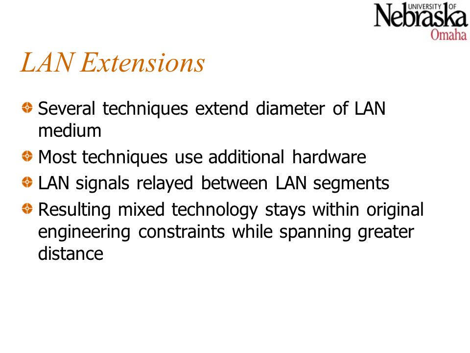 LAN Extensions Several techniques extend diameter of LAN medium Most techniques use additional hardware LAN signals relayed between LAN segments Resulting mixed technology stays within original engineering constraints while spanning greater distance
