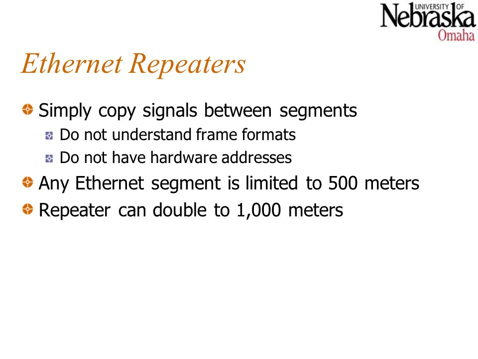Ethernet Repeaters Simply copy signals between segments Do not understand frame formats Do not have hardware addresses Any Ethernet segment is limited to 500 meters Repeater can double to 1,000 meters