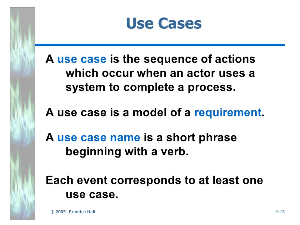 © 2005 Prentice Hall4-13 Use Cases A use case is the sequence of actions which occur when an actor uses a system to complete a process.