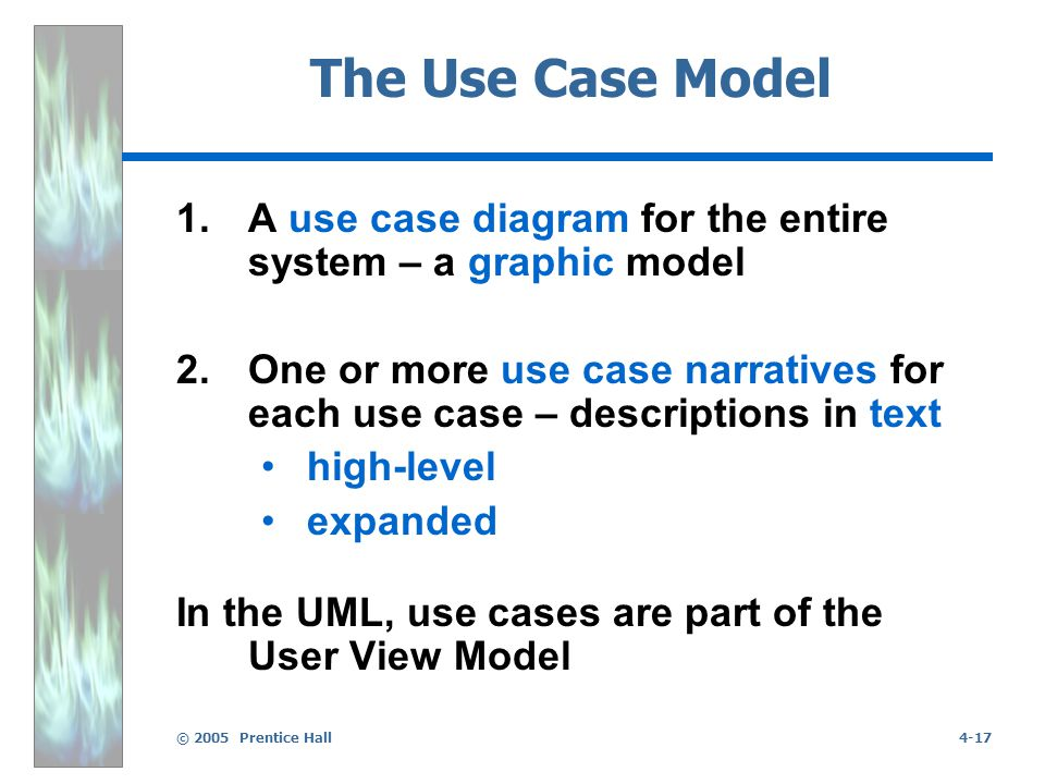 © 2005 Prentice Hall4-17 The Use Case Model 1.A use case diagram for the entire system – a graphic model 2.One or more use case narratives for each use case – descriptions in text high-level expanded In the UML, use cases are part of the User View Model