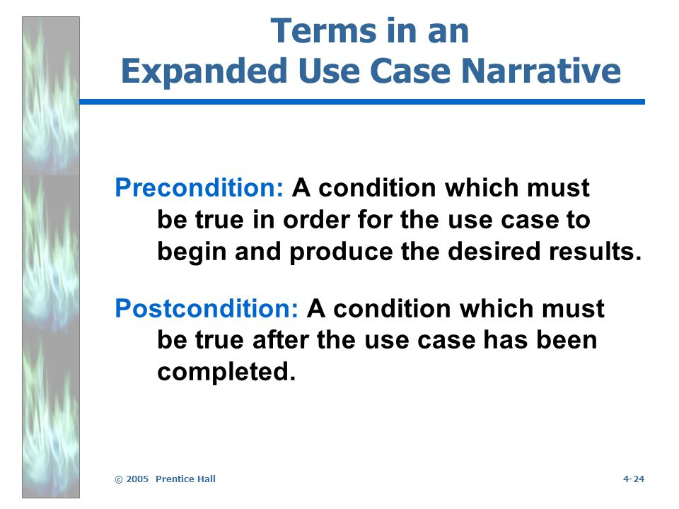 © 2005 Prentice Hall4-24 Terms in an Expanded Use Case Narrative Precondition: A condition which must be true in order for the use case to begin and produce the desired results.