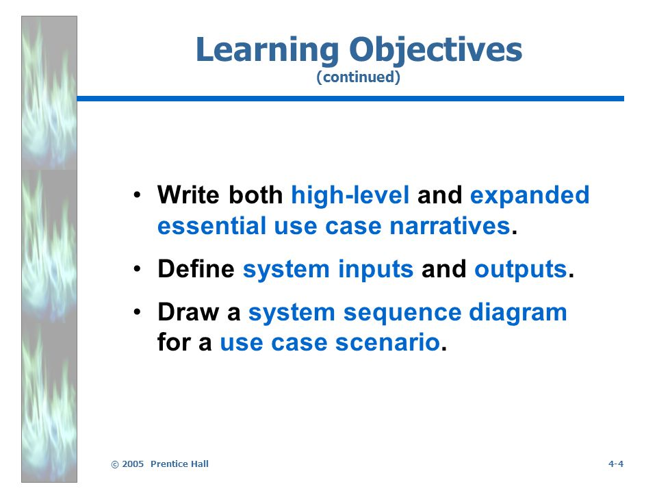 © 2005 Prentice Hall4-4 Learning Objectives (continued) Write both high-level and expanded essential use case narratives.