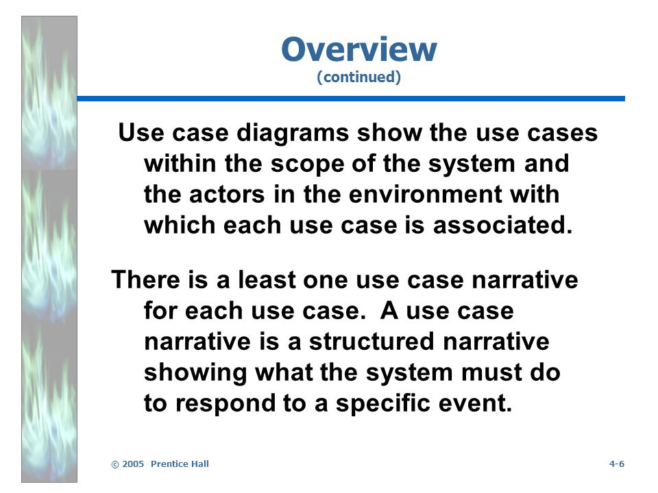© 2005 Prentice Hall4-6 Overview (continued) Use case diagrams show the use cases within the scope of the system and the actors in the environment with which each use case is associated.