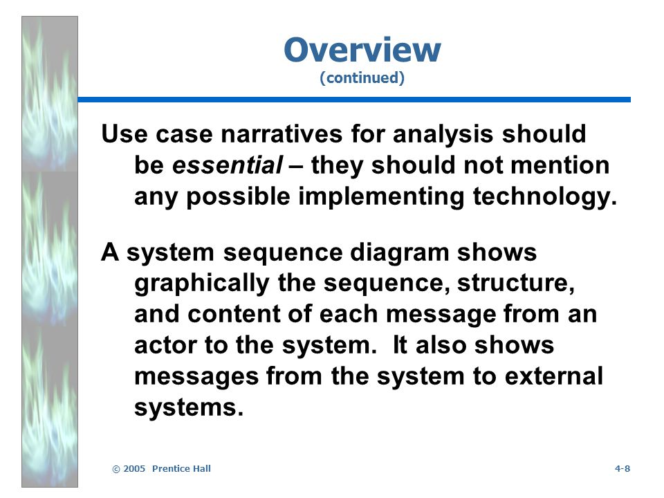 © 2005 Prentice Hall4-8 Overview (continued) Use case narratives for analysis should be essential – they should not mention any possible implementing technology.