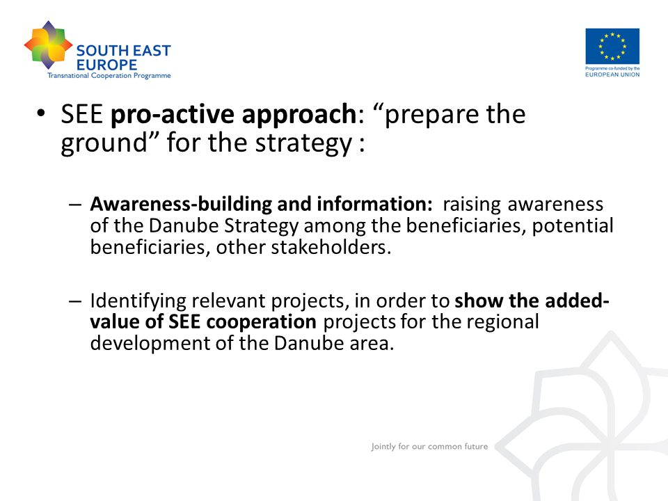 SEE pro-active approach: prepare the ground for the strategy : – Awareness-building and information: raising awareness of the Danube Strategy among the beneficiaries, potential beneficiaries, other stakeholders.
