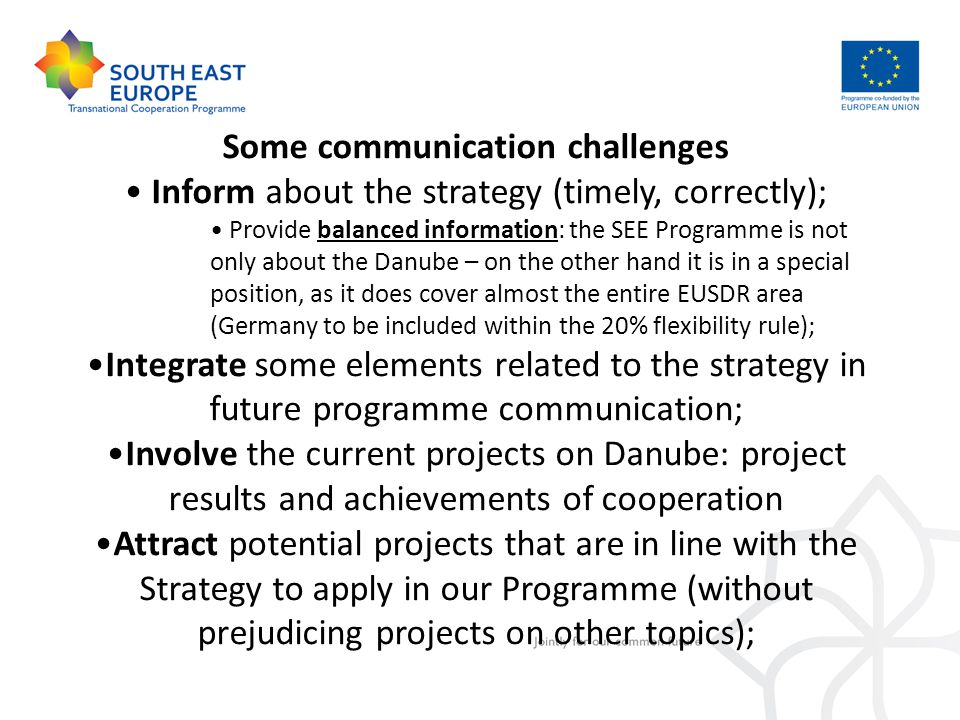 Some communication challenges Inform about the strategy (timely, correctly); Provide balanced information: the SEE Programme is not only about the Danube – on the other hand it is in a special position, as it does cover almost the entire EUSDR area (Germany to be included within the 20% flexibility rule); Integrate some elements related to the strategy in future programme communication; Involve the current projects on Danube: project results and achievements of cooperation Attract potential projects that are in line with the Strategy to apply in our Programme (without prejudicing projects on other topics);