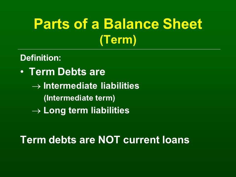 Parts of the Balance Sheet (Long Term) Liabilities -- What you owe to someone else (against what you own) Long Term Liabilities –What was scheduled originally as 11 or more years –Land debt, house payments –Match up to the long term assets