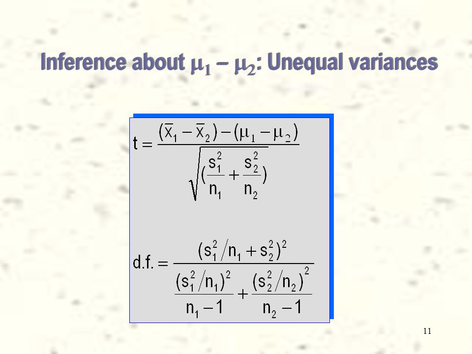 10 Inference about    –   : Equal variances Construct the t-statistic as follows: Perform a hypothesis test H 0 :     = 0 H a :     > 0; or < 0;or 0 Build a confidence interval