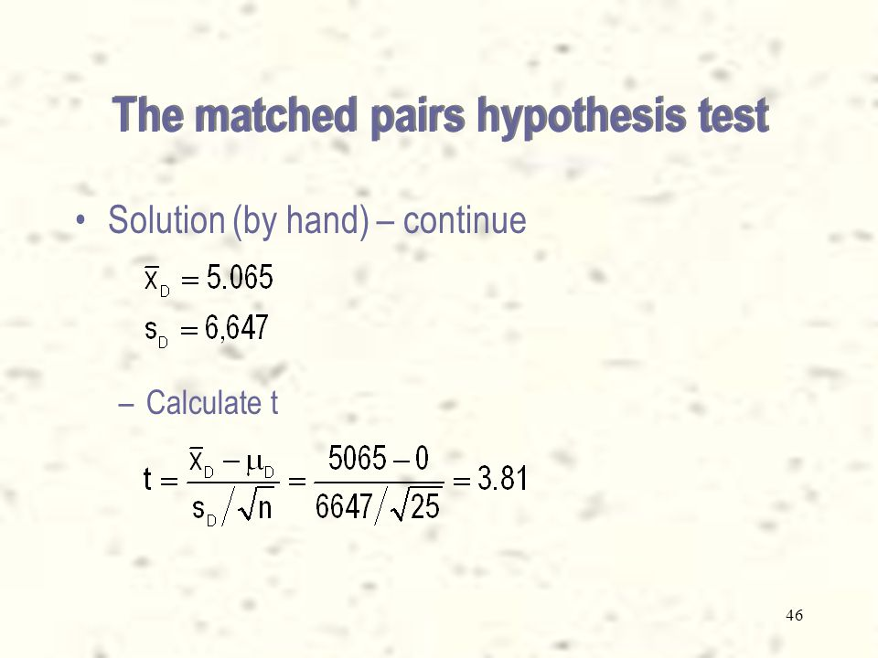 45 Solution (by hand) – continue –From the data (Xm13-4.xls) calculate:Xm13-4.xls The matched pairs hypothesis test