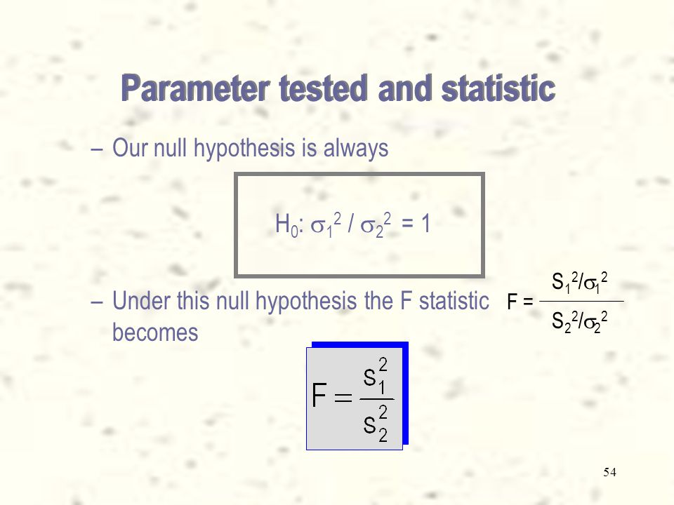 53 The parameter tested is  1 2 /  2 2 The statistic used is Parameter tested and statistic The Sampling distribution of  1 2 /  2 2 – –The statistic [ s 1 2 /  1 2 ] / [ s 2 2 /  2 2 ] follows the F distribution with 1 = n 1 – 1, and 2 = n 2 – 1.