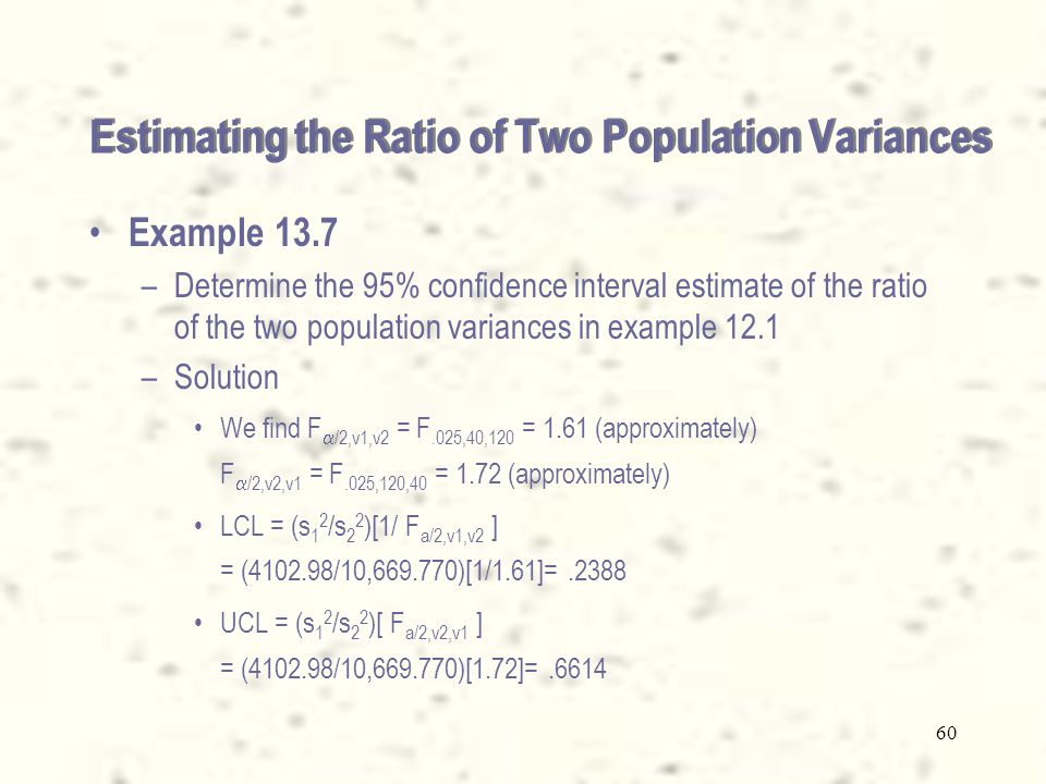 59 Estimating the Ratio of Two Population Variances From the statistic F = [ s 1 2 /  1 2 ] / [ s 2 2 /  2 2 ] we can isolate  1 2 /  2 2 and build the following confidence interval: