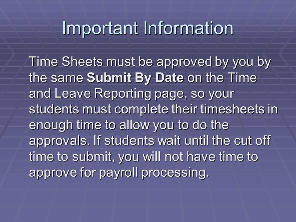 Important Information Time Sheets must be approved by you by the same Submit By Date on the Time and Leave Reporting page, so your students must complete their timesheets in enough time to allow you to do the approvals.