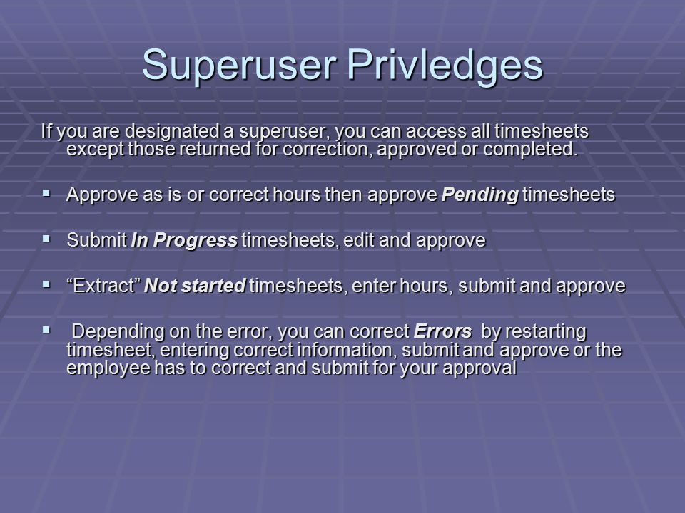 Superuser Privledges If you are designated a superuser, you can access all timesheets except those returned for correction, approved or completed.