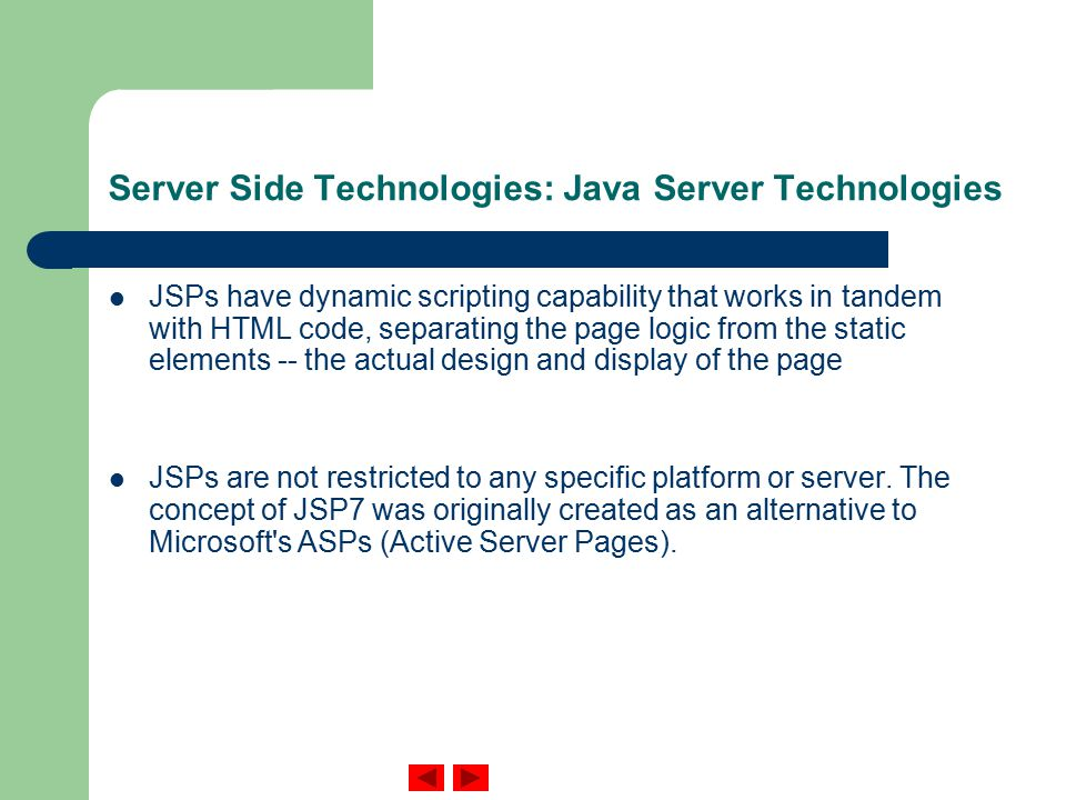 Server Side Technologies: Java Server Technologies JSPs have dynamic scripting capability that works in tandem with HTML code, separating the page logic from the static elements -- the actual design and display of the page JSPs are not restricted to any specific platform or server.