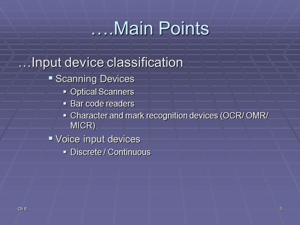 Ch 83 ….Main Points …Input device classification  Scanning Devices  Optical Scanners  Bar code readers  Character and mark recognition devices (OCR/ OMR/ MICR)  Voice input devices  Discrete / Continuous