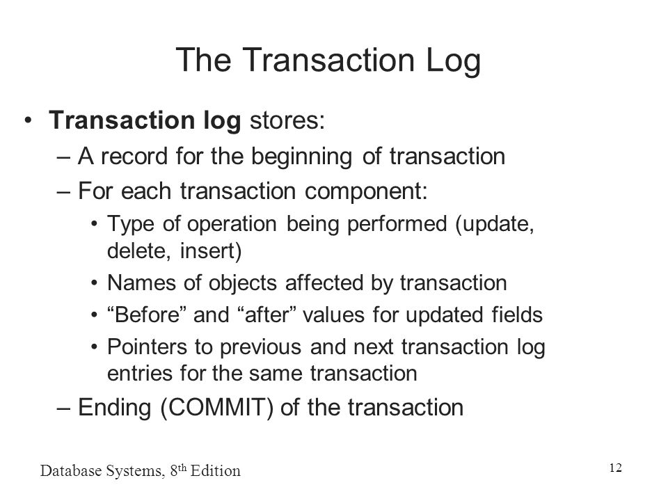 Database Systems, 8 th Edition 12 The Transaction Log Transaction log stores: –A record for the beginning of transaction –For each transaction component: Type of operation being performed (update, delete, insert) Names of objects affected by transaction Before and after values for updated fields Pointers to previous and next transaction log entries for the same transaction –Ending (COMMIT) of the transaction
