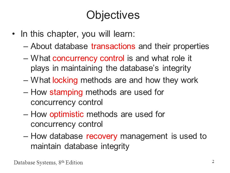 Database Systems, 8 th Edition 2 Objectives In this chapter, you will learn: –About database transactions and their properties –What concurrency control is and what role it plays in maintaining the database's integrity –What locking methods are and how they work –How stamping methods are used for concurrency control –How optimistic methods are used for concurrency control –How database recovery management is used to maintain database integrity