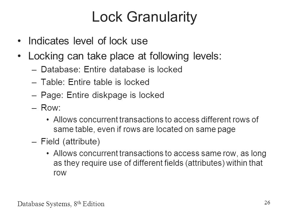 Database Systems, 8 th Edition 26 Lock Granularity Indicates level of lock use Locking can take place at following levels: –Database: Entire database is locked –Table: Entire table is locked –Page: Entire diskpage is locked –Row: Allows concurrent transactions to access different rows of same table, even if rows are located on same page –Field (attribute) Allows concurrent transactions to access same row, as long as they require use of different fields (attributes) within that row