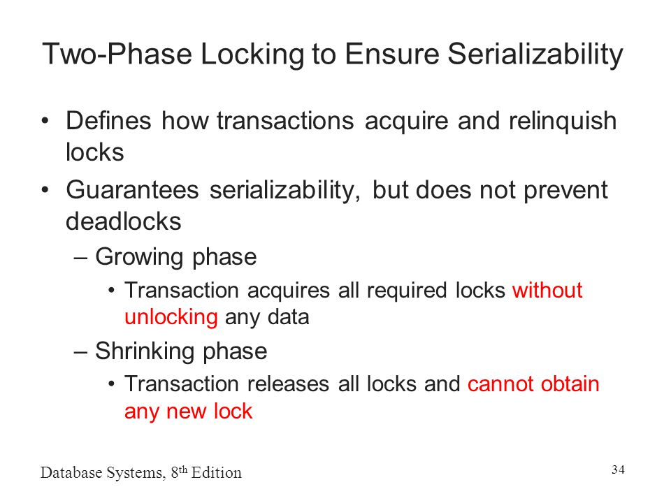 Database Systems, 8 th Edition 34 Two-Phase Locking to Ensure Serializability Defines how transactions acquire and relinquish locks Guarantees serializability, but does not prevent deadlocks –Growing phase Transaction acquires all required locks without unlocking any data –Shrinking phase Transaction releases all locks and cannot obtain any new lock