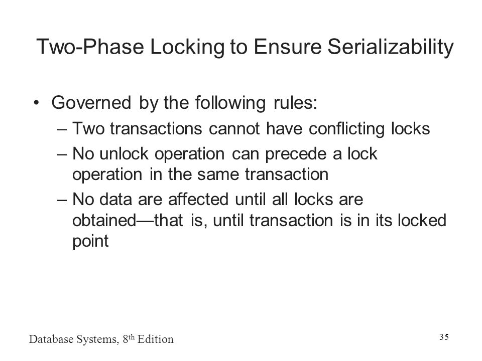 Database Systems, 8 th Edition 35 Two-Phase Locking to Ensure Serializability Governed by the following rules: –Two transactions cannot have conflicting locks –No unlock operation can precede a lock operation in the same transaction –No data are affected until all locks are obtained—that is, until transaction is in its locked point