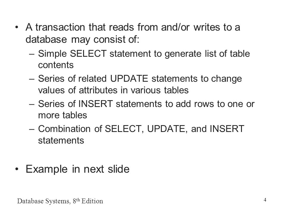 Database Systems, 8 th Edition 4 A transaction that reads from and/or writes to a database may consist of: –Simple SELECT statement to generate list of table contents –Series of related UPDATE statements to change values of attributes in various tables –Series of INSERT statements to add rows to one or more tables –Combination of SELECT, UPDATE, and INSERT statements Example in next slide