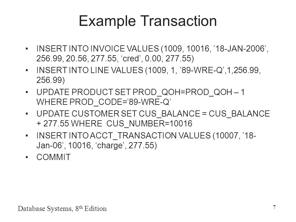Database Systems, 8 th Edition 7 Example Transaction INSERT INTO INVOICE VALUES (1009, 10016, '18-JAN-2006', , 20.56, , 'cred', 0.00, ) INSERT INTO LINE VALUES (1009, 1, '89-WRE-Q',1,256.99, ) UPDATE PRODUCT SET PROD_QOH=PROD_QOH – 1 WHERE PROD_CODE='89-WRE-Q' UPDATE CUSTOMER SET CUS_BALANCE = CUS_BALANCE WHERE CUS_NUMBER=10016 INSERT INTO ACCT_TRANSACTION VALUES (10007, '18- Jan-06', 10016, 'charge', ) COMMIT