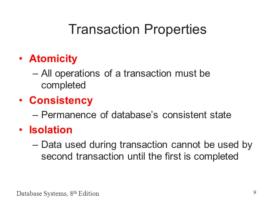Database Systems, 8 th Edition 9 Transaction Properties Atomicity –All operations of a transaction must be completed Consistency –Permanence of database's consistent state Isolation –Data used during transaction cannot be used by second transaction until the first is completed