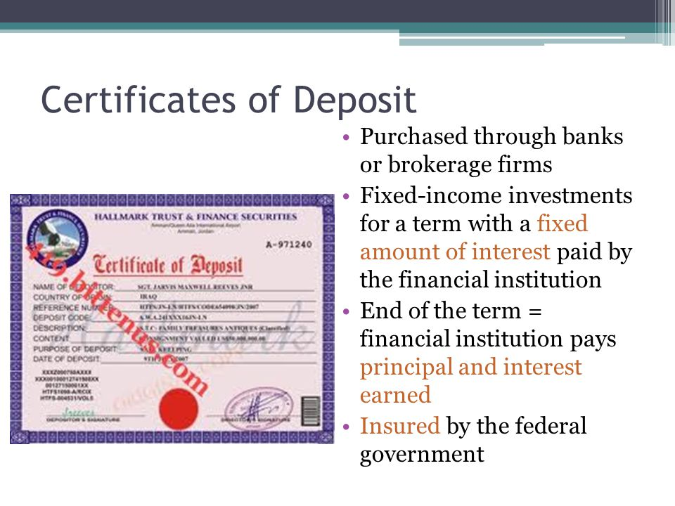 Certificates of Deposit Purchased through banks or brokerage firms Fixed-income investments for a term with a fixed amount of interest paid by the financial institution End of the term = financial institution pays principal and interest earned Insured by the federal government