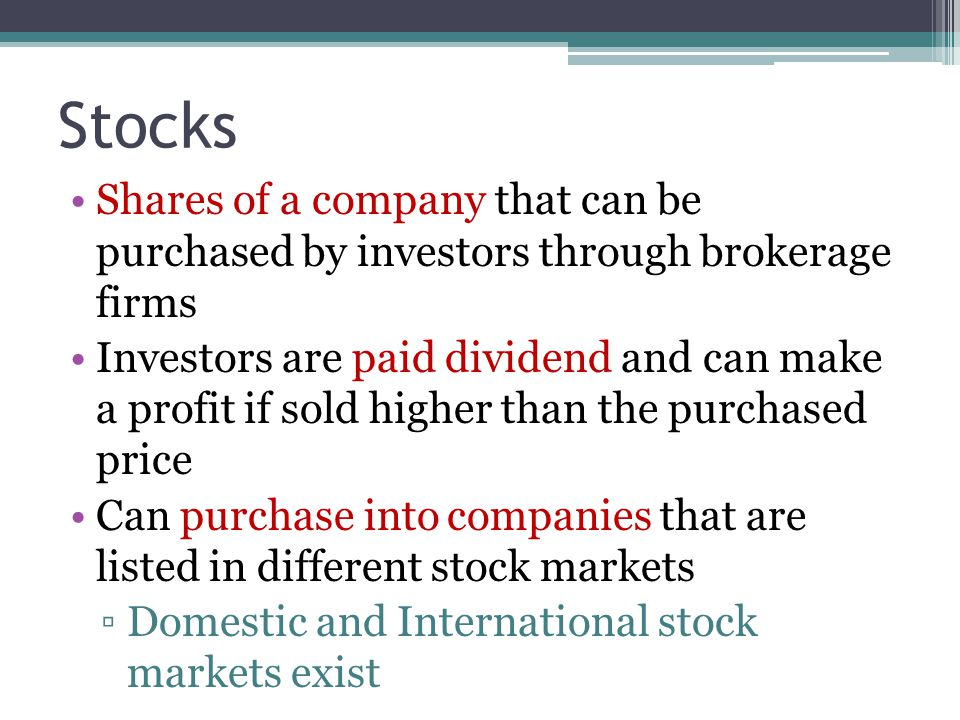 Stocks Shares of a company that can be purchased by investors through brokerage firms Investors are paid dividend and can make a profit if sold higher than the purchased price Can purchase into companies that are listed in different stock markets ▫Domestic and International stock markets exist