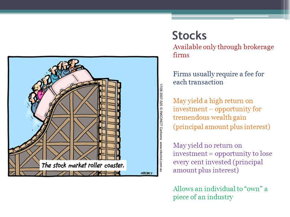 Stocks Available only through brokerage firms Firms usually require a fee for each transaction May yield a high return on investment – opportunity for tremendous wealth gain (principal amount plus interest) May yield no return on investment = opportunity to lose every cent invested (principal amount plus interest) Allows an individual to own a piece of an industry