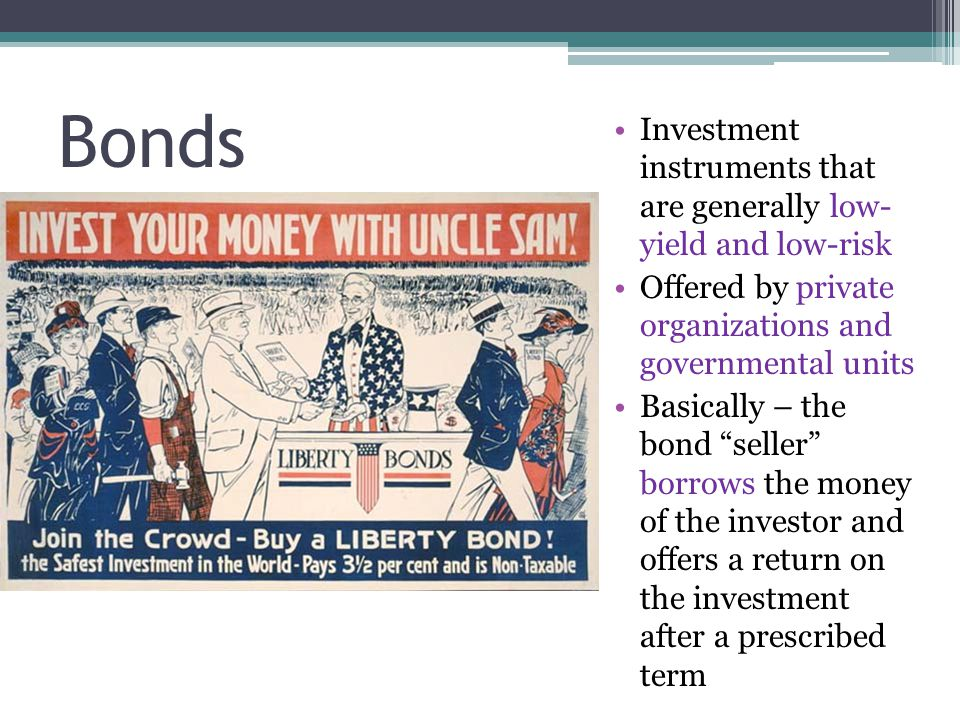 Bonds Investment instruments that are generally low- yield and low-risk Offered by private organizations and governmental units Basically – the bond seller borrows the money of the investor and offers a return on the investment after a prescribed term