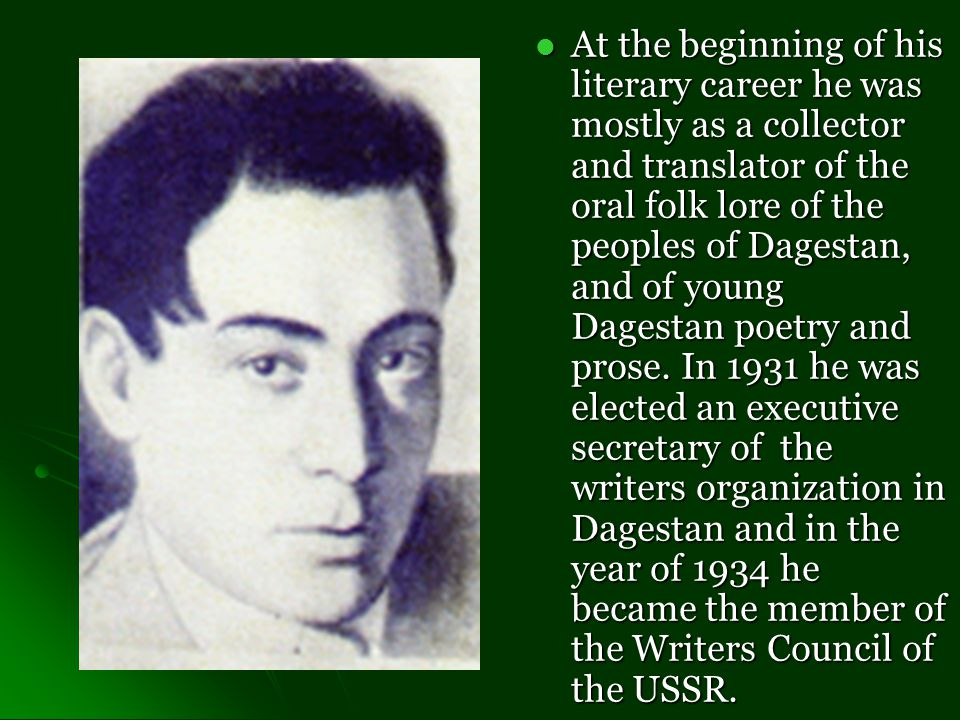 At the beginning of his literary career he was mostly as a collector and translator of the oral folk lore of the peoples of Dagestan, and of young Dagestan poetry and prose.