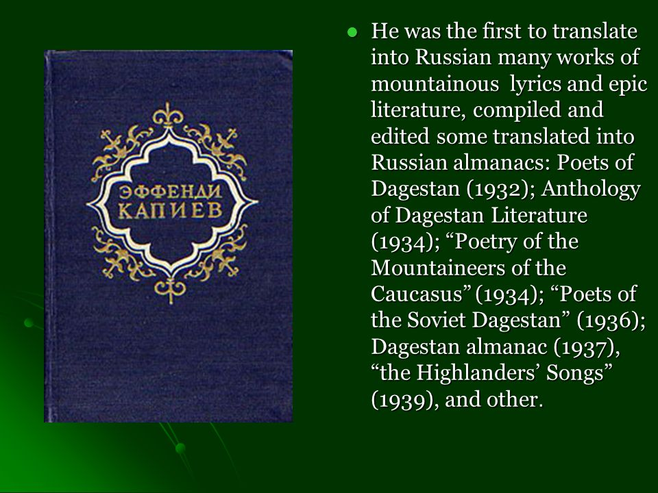 He was the first to translate into Russian many works of mountainous lyrics and epic literature, compiled and edited some translated into Russian almanacs: Poets of Dagestan (1932); Anthology of Dagestan Literature (1934); Poetry of the Mountaineers of the Caucasus (1934); Poets of the Soviet Dagestan (1936); Dagestan almanac (1937), the Highlanders' Songs (1939), and other.
