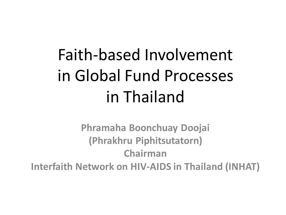 Faith-based Involvement in Global Fund Processes in Thailand Phramaha Boonchuay Doojai (Phrakhru Piphitsutatorn) Chairman Interfaith Network on HIV-AIDS in Thailand (INHAT)