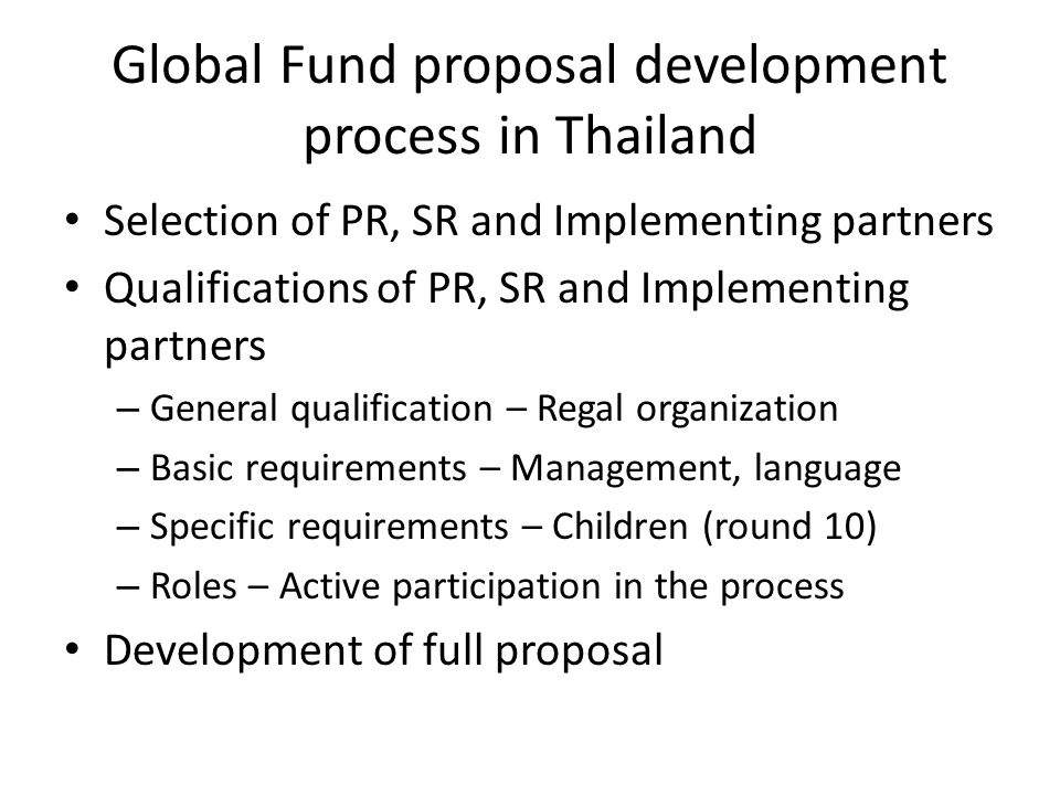 Global Fund proposal development process in Thailand Selection of PR, SR and Implementing partners Qualifications of PR, SR and Implementing partners – General qualification – Regal organization – Basic requirements – Management, language – Specific requirements – Children (round 10) – Roles – Active participation in the process Development of full proposal