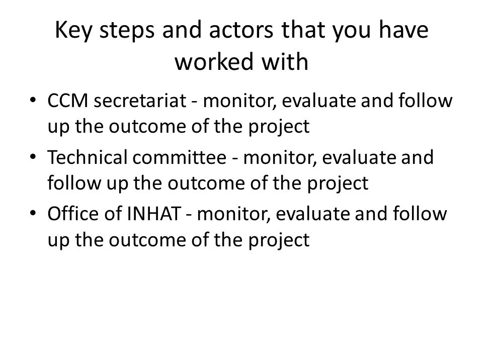 Key steps and actors that you have worked with CCM secretariat - monitor, evaluate and follow up the outcome of the project Technical committee - monitor, evaluate and follow up the outcome of the project Office of INHAT - monitor, evaluate and follow up the outcome of the project