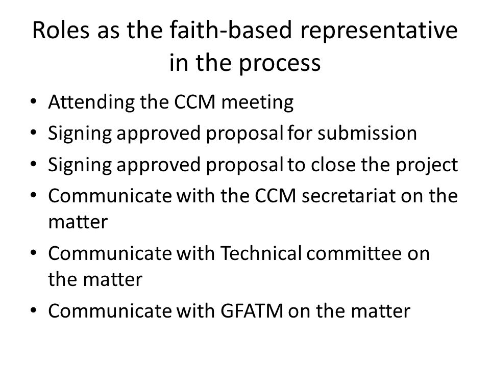 Roles as the faith-based representative in the process Attending the CCM meeting Signing approved proposal for submission Signing approved proposal to close the project Communicate with the CCM secretariat on the matter Communicate with Technical committee on the matter Communicate with GFATM on the matter