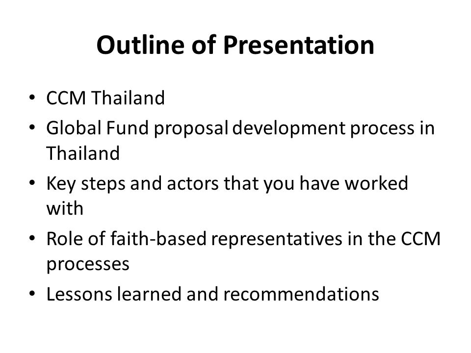 Outline of Presentation CCM Thailand Global Fund proposal development process in Thailand Key steps and actors that you have worked with Role of faith-based representatives in the CCM processes Lessons learned and recommendations