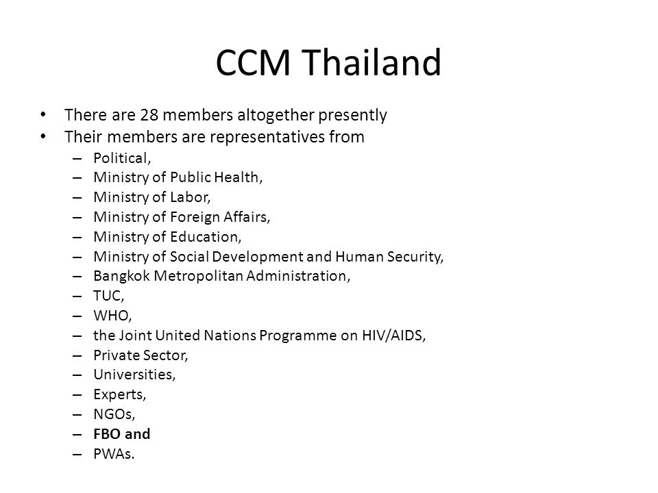 CCM Thailand There are 28 members altogether presently Their members are representatives from – Political, – Ministry of Public Health, – Ministry of Labor, – Ministry of Foreign Affairs, – Ministry of Education, – Ministry of Social Development and Human Security, – Bangkok Metropolitan Administration, – TUC, – WHO, – the Joint United Nations Programme on HIV/AIDS, – Private Sector, – Universities, – Experts, – NGOs, – FBO and – PWAs.