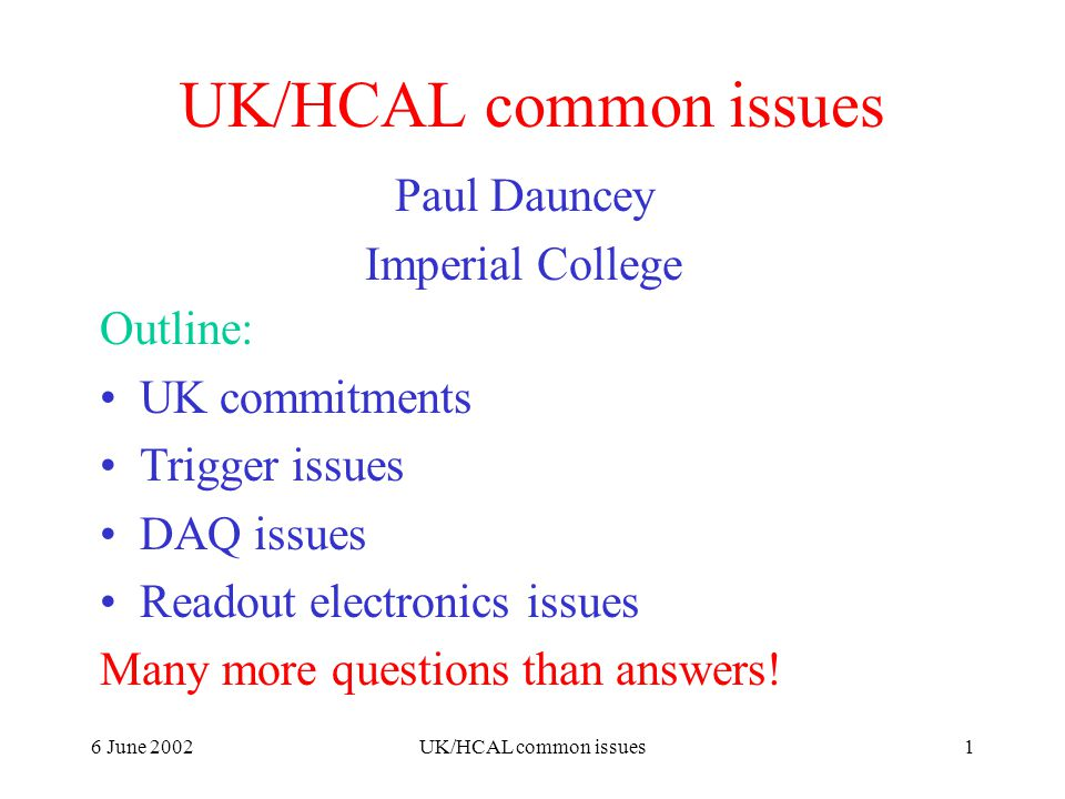 6 June 2002UK/HCAL common issues1 Paul Dauncey Imperial College Outline: UK commitments Trigger issues DAQ issues Readout electronics issues Many more questions than answers!