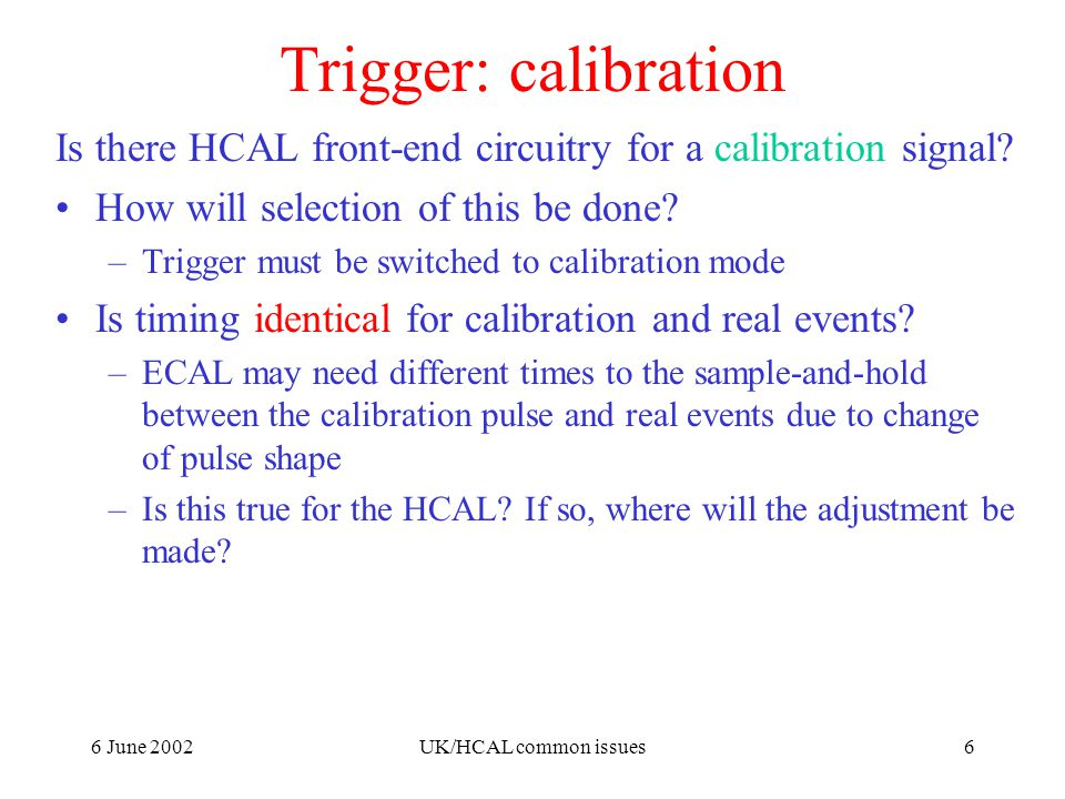 6 June 2002UK/HCAL common issues6 Trigger: calibration Is there HCAL front-end circuitry for a calibration signal.