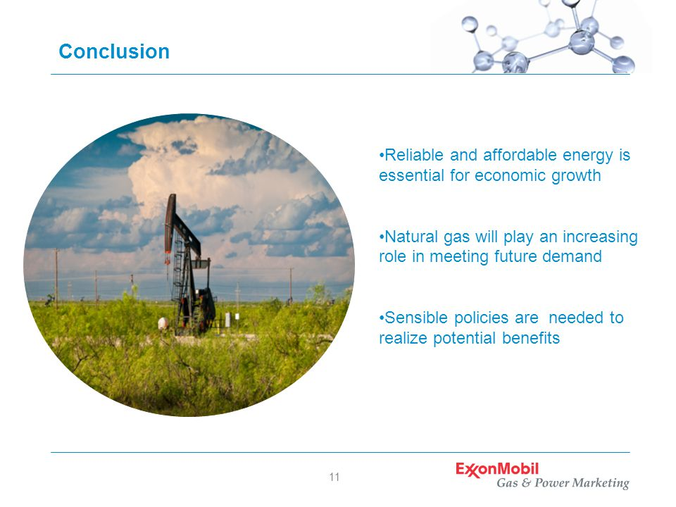 11 Conclusion Reliable and affordable energy is essential for economic growth Natural gas will play an increasing role in meeting future demand Sensible policies are needed to realize potential benefits