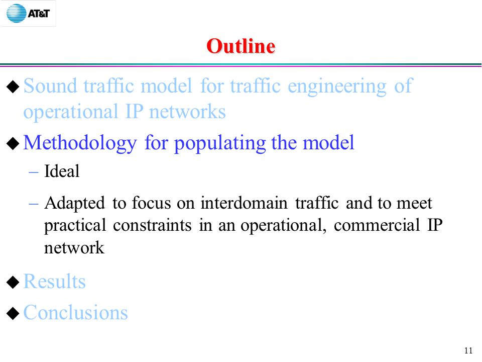 11 Outline  Sound traffic model for traffic engineering of operational IP networks  Methodology for populating the model –Ideal –Adapted to focus on interdomain traffic and to meet practical constraints in an operational, commercial IP network  Results  Conclusions