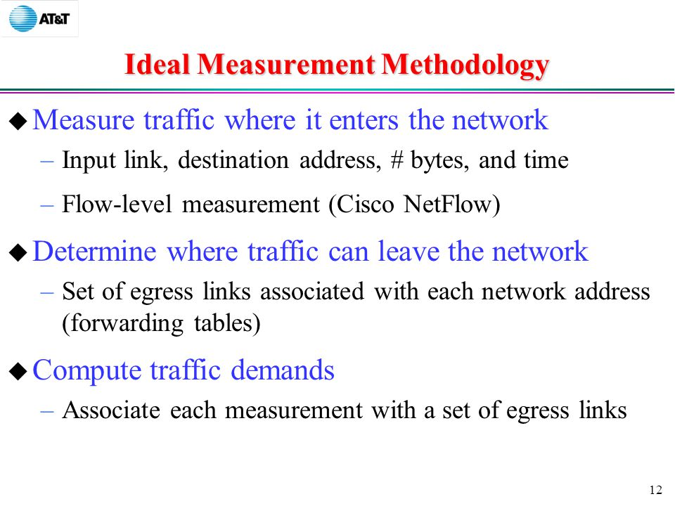 12 Ideal Measurement Methodology  Measure traffic where it enters the network –Input link, destination address, # bytes, and time –Flow-level measurement (Cisco NetFlow)  Determine where traffic can leave the network –Set of egress links associated with each network address (forwarding tables)  Compute traffic demands –Associate each measurement with a set of egress links
